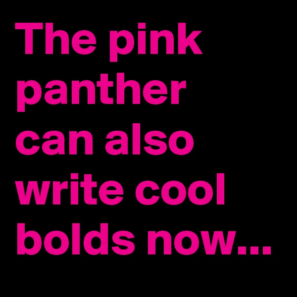 The pink panther can also write cool bolds now...