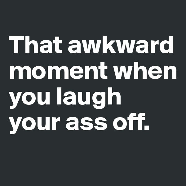 That awkward moment when you laugh your ass off.