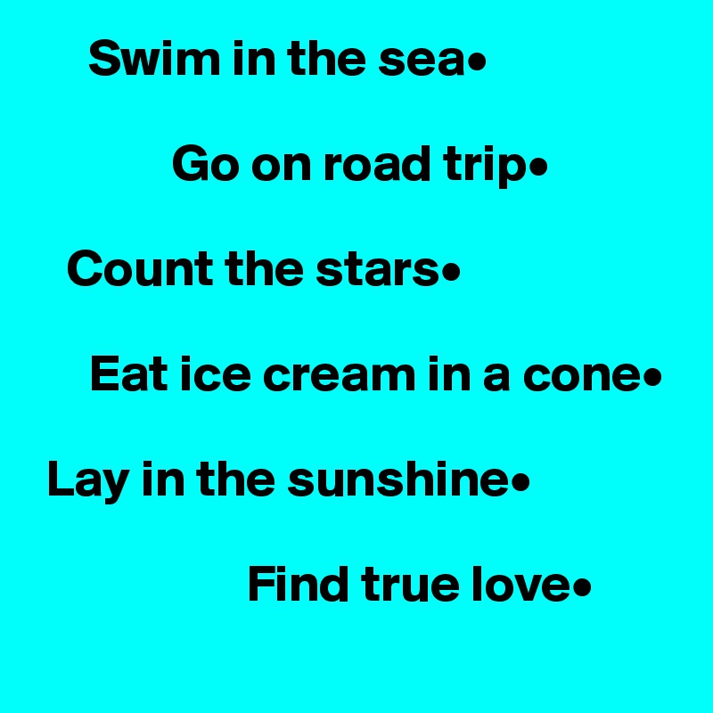 Swim in the sea•               Go on road trip•     Count the stars•       Eat ice cream in a cone•   Lay in the sunshine•                      Find true love•