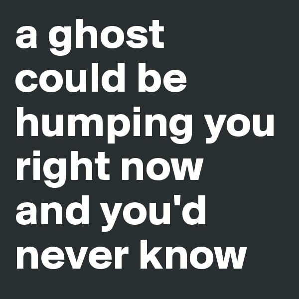 a ghost could be humping you right now and you'd never know