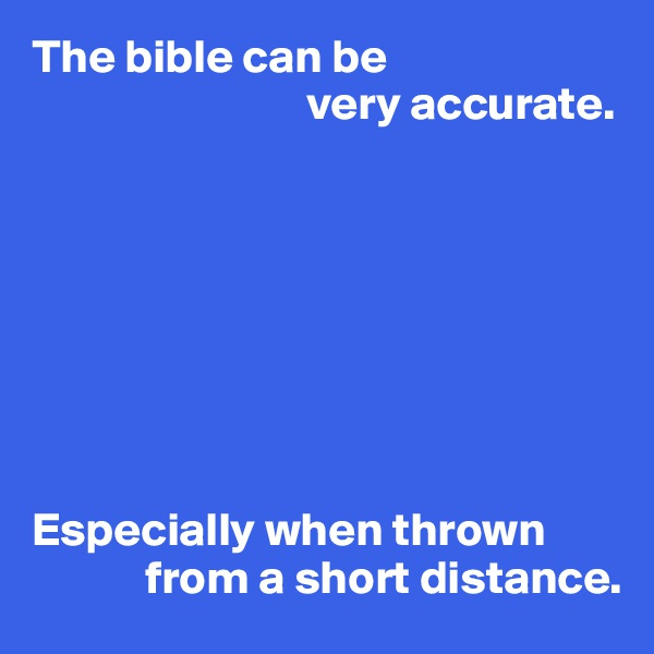 The bible can be                              very accurate.         Especially when thrown              from a short distance.
