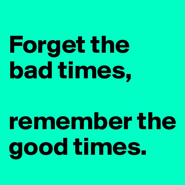 Forget the bad times,  remember the good times.