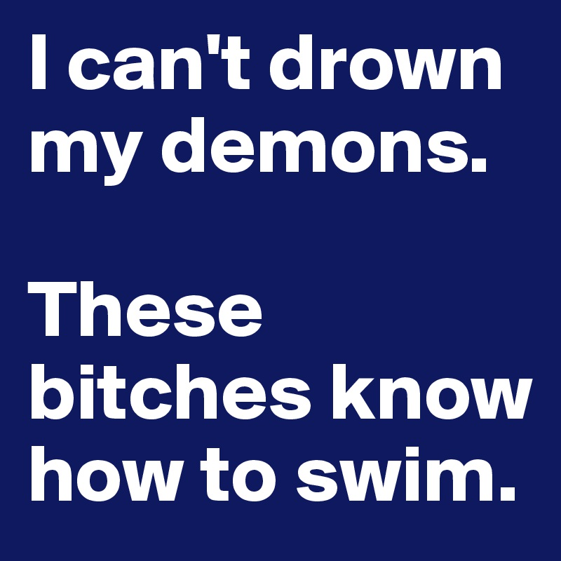 I can't drown my demons.  These bitches know how to swim.
