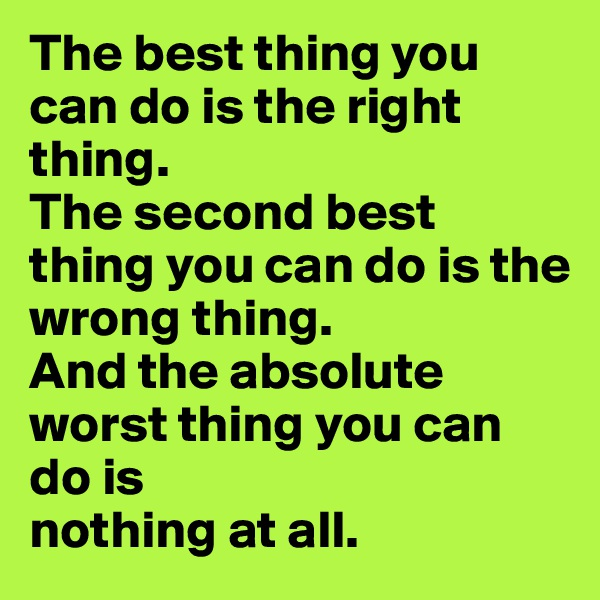 The best thing you can do is the right thing. The second best thing you can do is the wrong thing. And the absolute worst thing you can do is nothing at all.