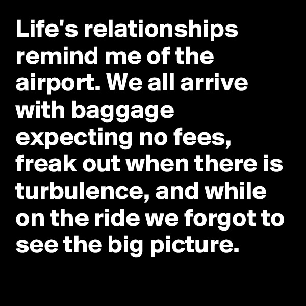 Life's relationships remind me of the airport. We all arrive with baggage expecting no fees, freak out when there is turbulence, and while on the ride we forgot to see the big picture.