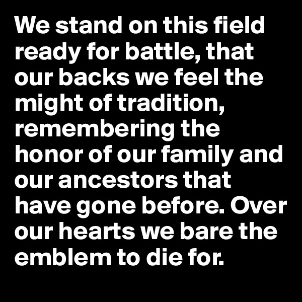 We stand on this field ready for battle, that our backs we feel the might of tradition, remembering the honor of our family and our ancestors that have gone before. Over our hearts we bare the emblem to die for.