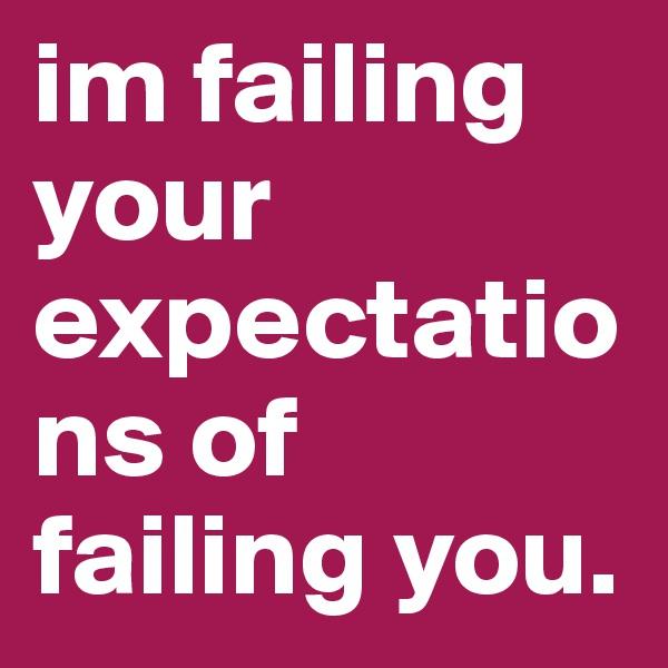 im failing your expectations of failing you.