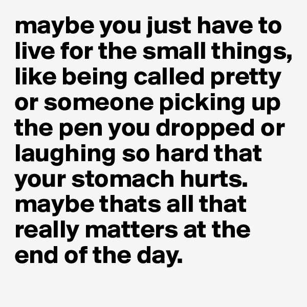 maybe you just have to live for the small things, like being called pretty or someone picking up the pen you dropped or laughing so hard that your stomach hurts. maybe thats all that really matters at the end of the day.