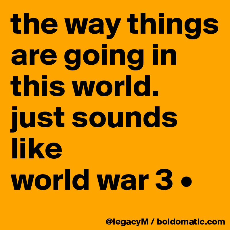 the way things are going in this world.  just sounds like  world war 3 •