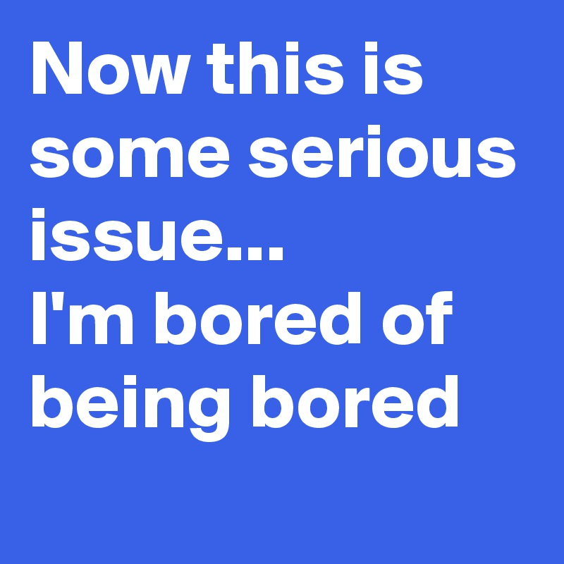 Now this is some serious issue... I'm bored of being bored
