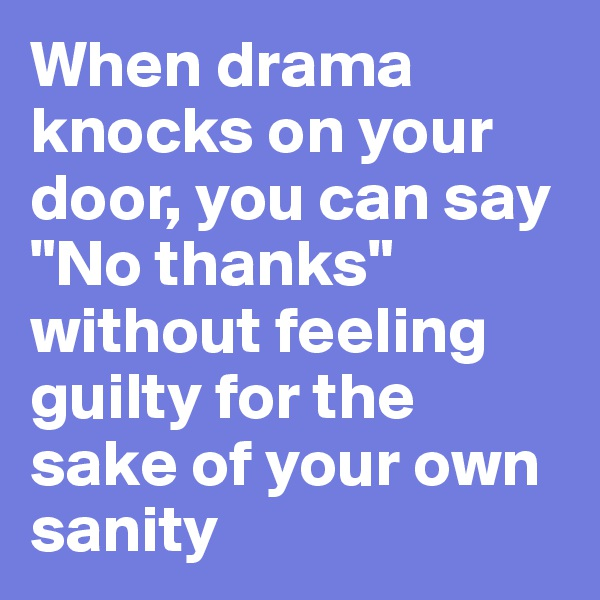 """When drama knocks on your door, you can say """"No thanks"""" without feeling guilty for the sake of your own sanity"""