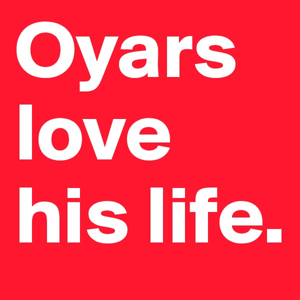 Oyars love his life.