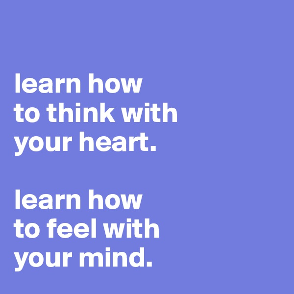 learn how  to think with your heart.   learn how to feel with  your mind.