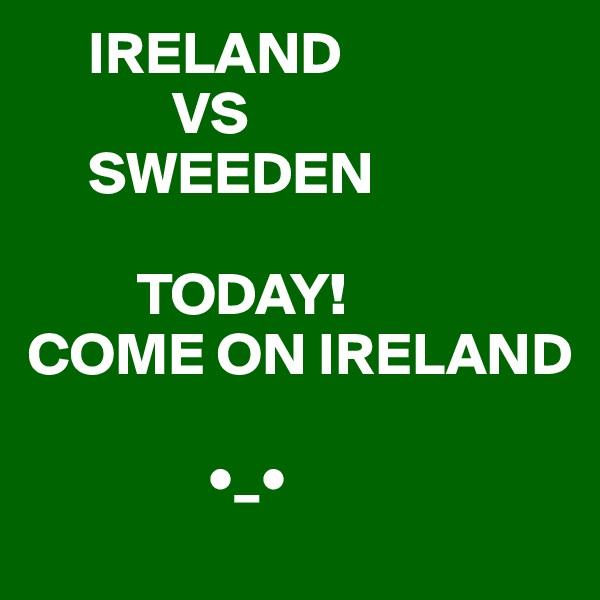 IRELAND             VS       SWEEDEN           TODAY! COME ON IRELAND                 •_•