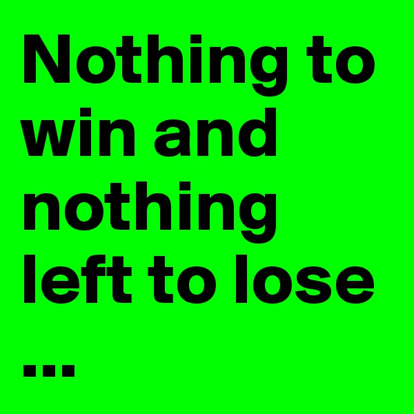 Nothing to win and nothing left to lose ...