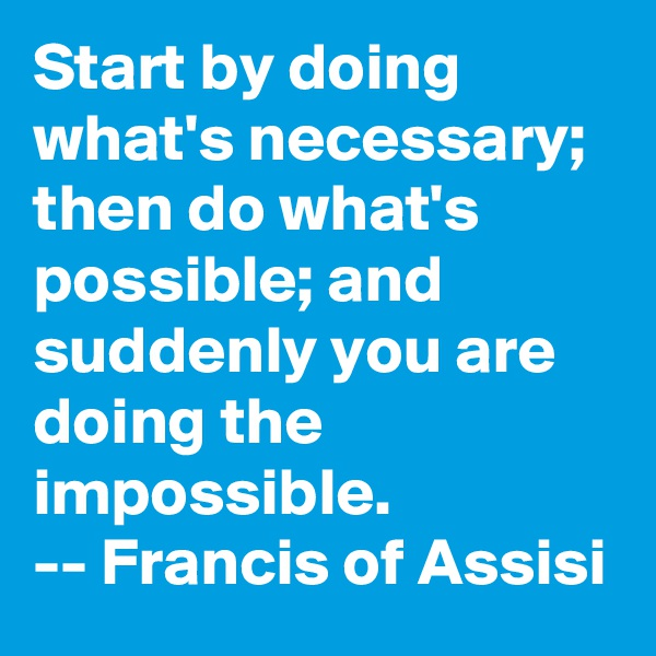 Start by doing what's necessary; then do what's possible; and suddenly you are doing the impossible. -- Francis of Assisi