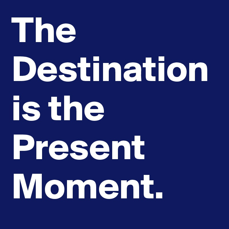 The Destination is the Present Moment.