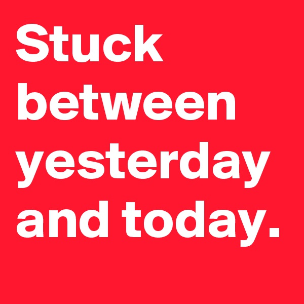 Stuck between yesterday and today.