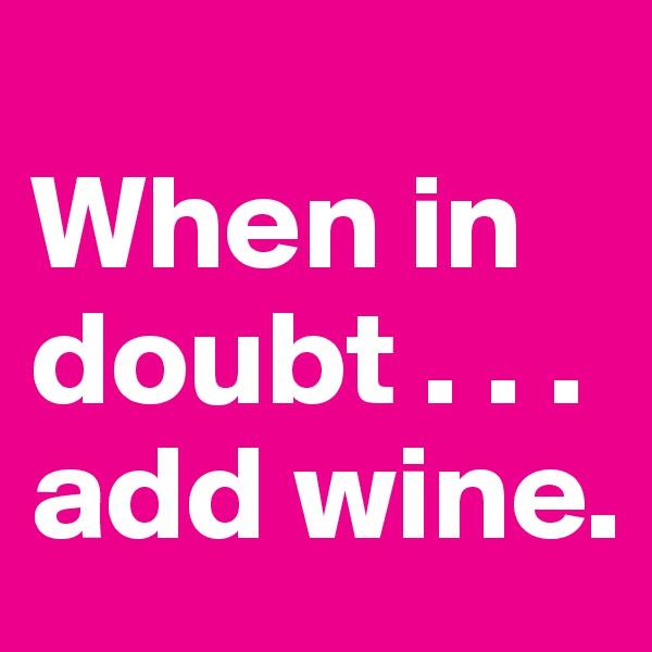 When in doubt . . . add wine.