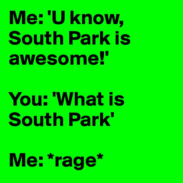 Me: 'U know, South Park is awesome!'  You: 'What is South Park'  Me: *rage*