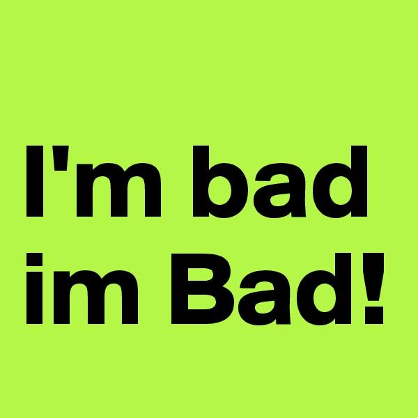 I'm bad im Bad!