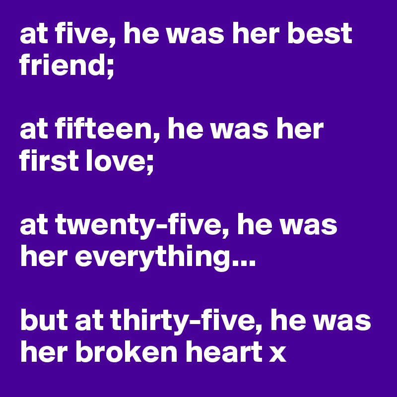 at five, he was her best friend;  at fifteen, he was her first love;  at twenty-five, he was her everything...  but at thirty-five, he was her broken heart x