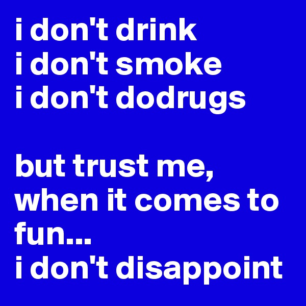 i don't drink i don't smoke  i don't dodrugs  but trust me, when it comes to fun...  i don't disappoint