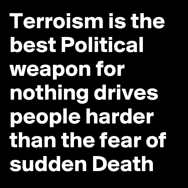 Terroism is the best Political weapon for nothing drives people harder than the fear of sudden Death