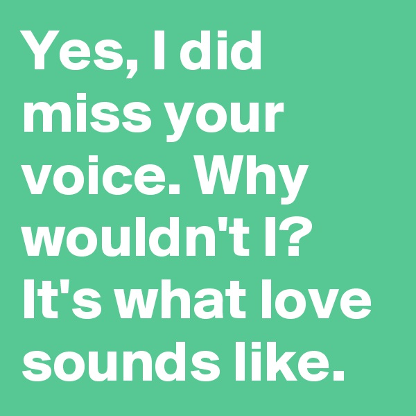 Yes, I did miss your voice. Why wouldn't I? It's what love sounds like.