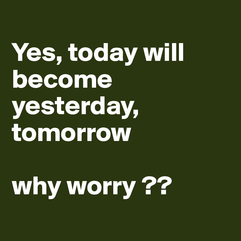 Yes, today will become yesterday, tomorrow   why worry ??