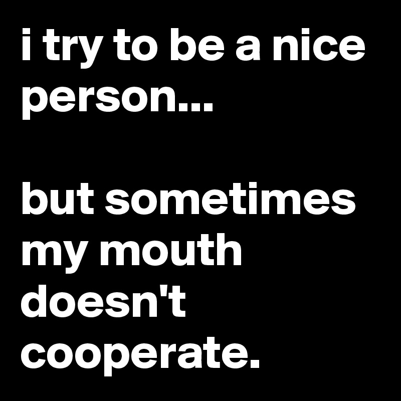 i try to be a nice person...  but sometimes my mouth doesn't cooperate.
