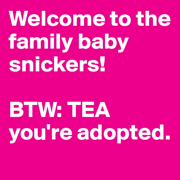Welcome to the family baby snickers!  BTW: TEA you're adopted.