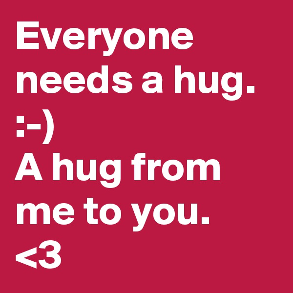 Everyone needs a hug. :-)  A hug from me to you. <3