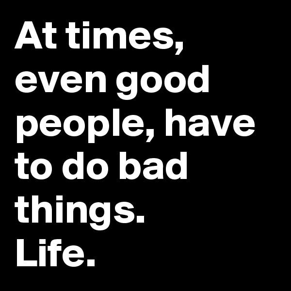 At times, even good people, have to do bad things.  Life.