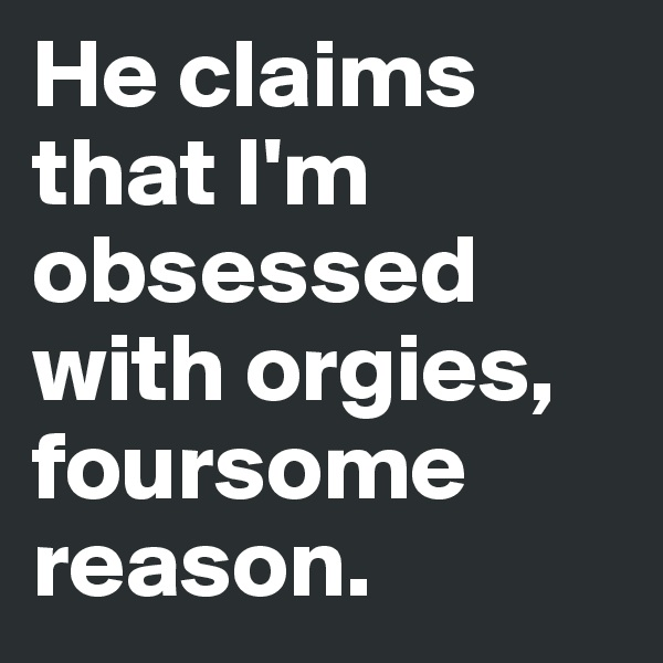 He claims that I'm obsessed with orgies, foursome  reason.