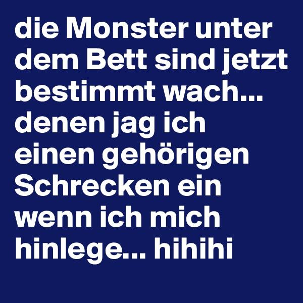 die Monster unter dem Bett sind jetzt bestimmt wach...  denen jag ich einen gehörigen Schrecken ein wenn ich mich hinlege... hihihi