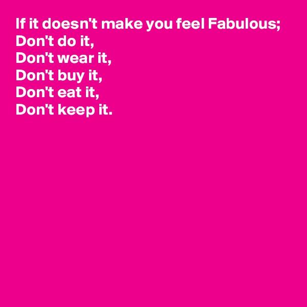 If it doesn't make you feel Fabulous; Don't do it, Don't wear it, Don't buy it, Don't eat it,  Don't keep it.