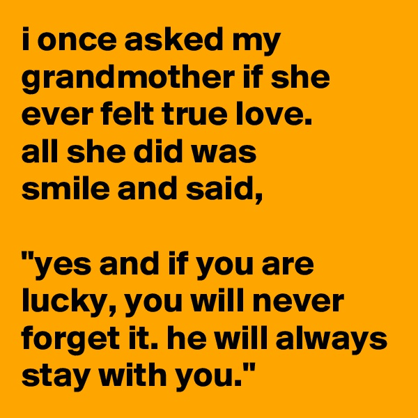 "i once asked my grandmother if she ever felt true love. all she did was smile and said,  ""yes and if you are lucky, you will never forget it. he will always stay with you."""