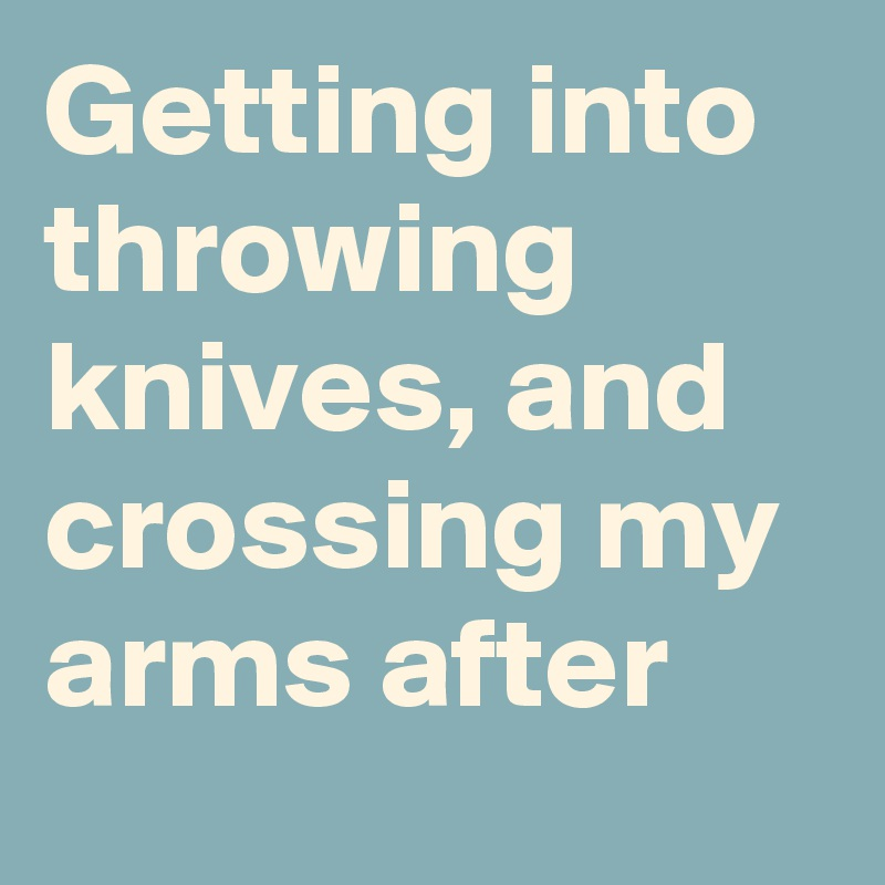 Getting into throwing knives, and crossing my arms after