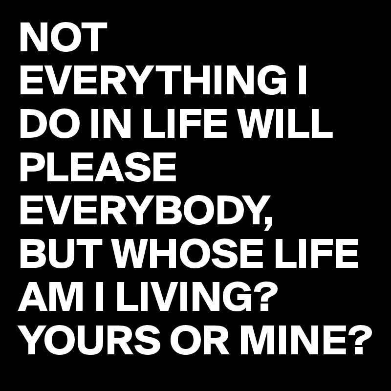 NOT EVERYTHING I DO IN LIFE WILL PLEASE EVERYBODY, BUT WHOSE LIFE AM I LIVING? YOURS OR MINE?