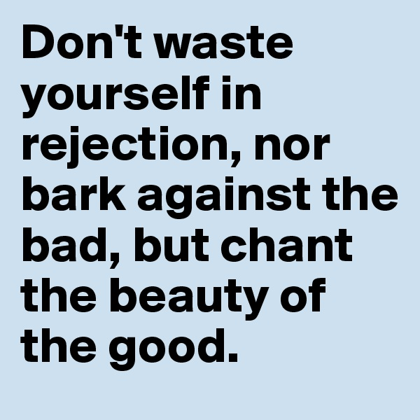 Don't waste yourself in rejection, nor bark against the bad, but chant the beauty of the good.