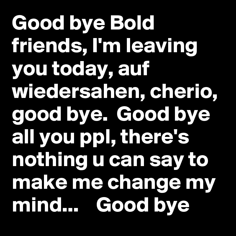 Good bye Bold friends, I'm leaving you today, auf wiedersahen, cherio, good bye.  Good bye all you ppl, there's nothing u can say to make me change my mind...    Good bye