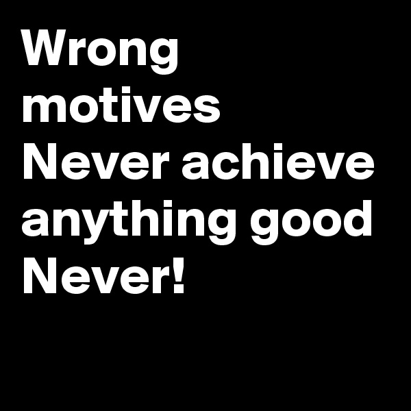 Wrong motives Never achieve anything good Never!