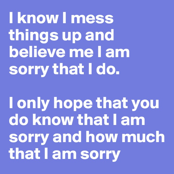 I know I mess things up and believe me I am sorry that I do.  I only hope that you do know that I am sorry and how much that I am sorry