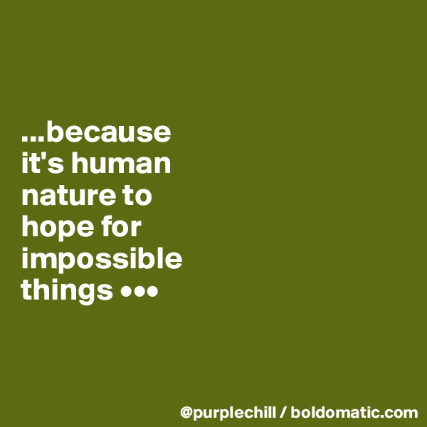 ...because  it's human  nature to  hope for  impossible  things •••