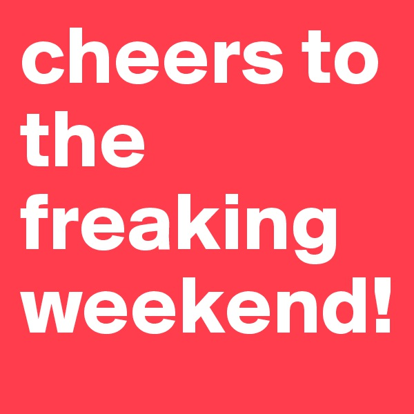 cheers to the freaking weekend!