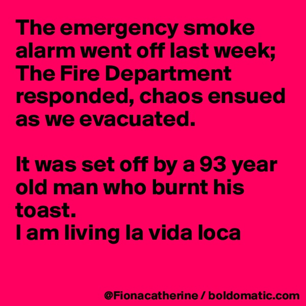 The emergency smoke alarm went off last week; The Fire Department responded, chaos ensued as we evacuated.  It was set off by a 93 year  old man who burnt his  toast. I am living la vida loca