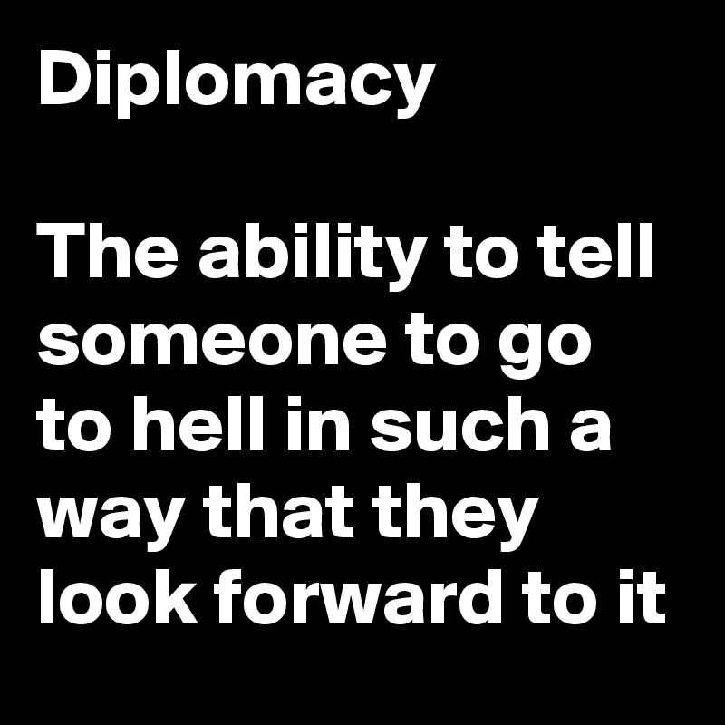 Diplomacy  The ability to tell someone to go to hell in such a way that they look forward to it