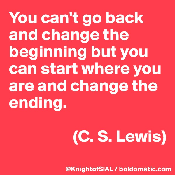 You can't go back and change the beginning but you can start where you are and change the ending.                     (C. S. Lewis)