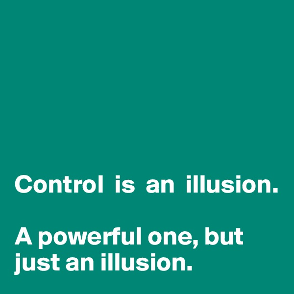 Control  is  an  illusion.  A powerful one, but just an illusion.